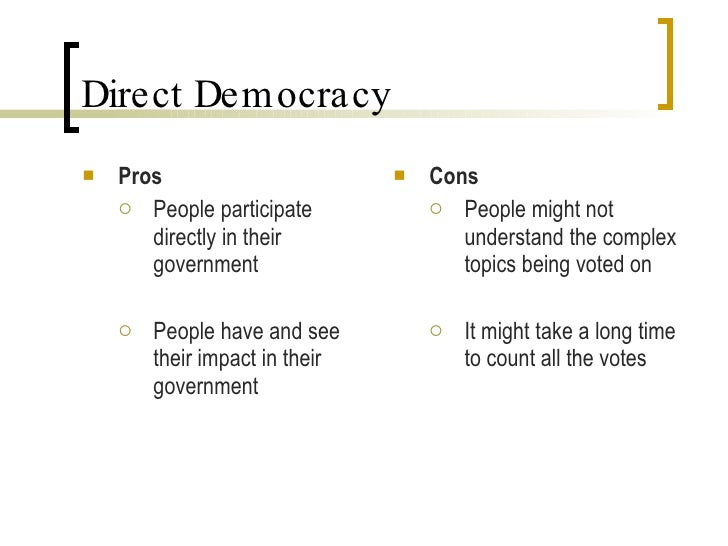 pros and cons of democracy Cons of representative democracy 1 representatives might not serve their jurisdiction properly sometimes, the majority vote often ends up as not the favorable vote.