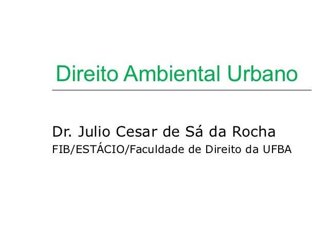 Direito Ambiental UrbanoDr. Julio Cesar de Sá da RochaFIB/ESTÁCIO/Faculdade de Direito da UFBA