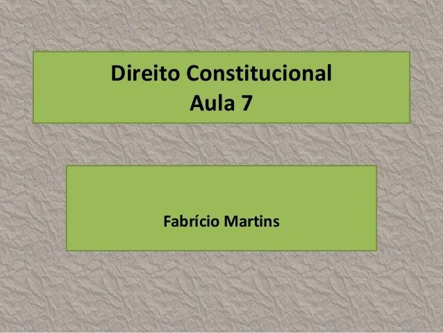 Direito Constitucional        Aula 7     Fabrício Martins