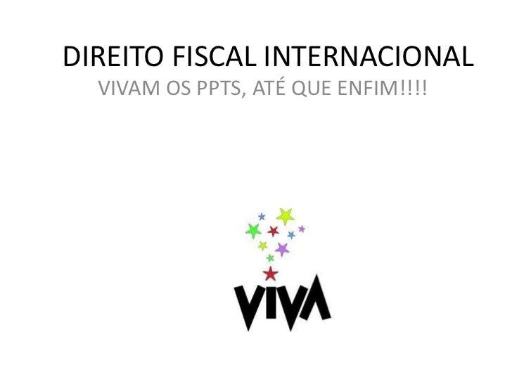 DIREITO FISCAL INTERNACIONAL<br />VIVAM OS PPTS, ATÉ QUE ENFIM!!!!<br />