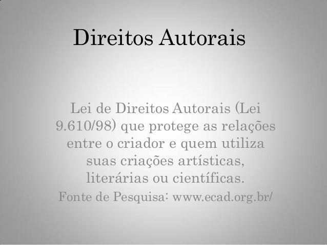 Direitos Autorais Lei de Direitos Autorais (Lei 9.610/98) que protege as relações entre o criador e quem utiliza suas cria...