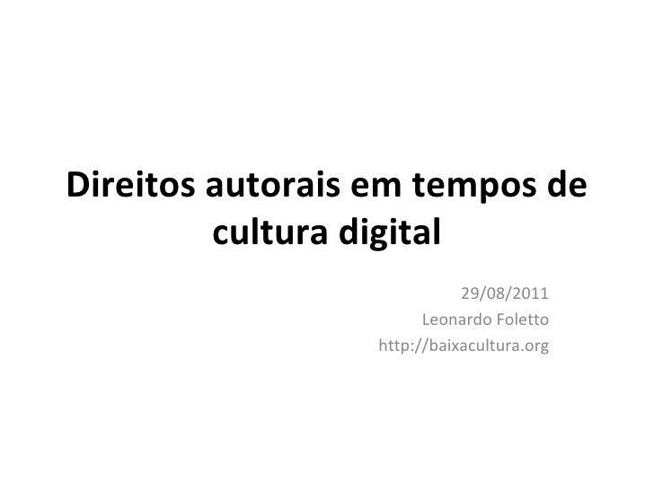 Direitos autorais em tempos de cultura digital 29/08/2011 Leonardo Foletto http://baixacultura.org