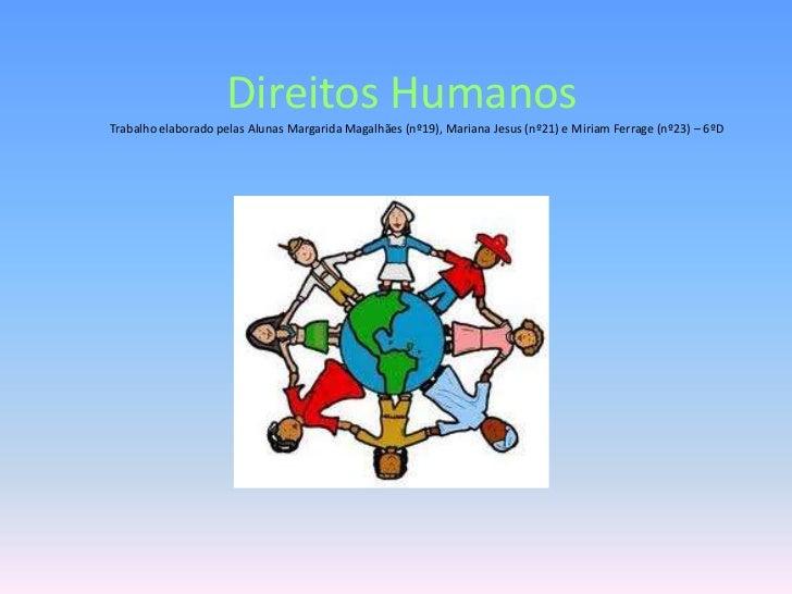Direitos HumanosTrabalho elaborado pelas Alunas Margarida Magalhães (nº19), Mariana Jesus (nº21) e Miriam Ferrage (nº23) –...