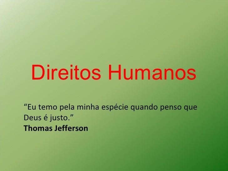 """Direitos Humanos """" Eu temo pela minha espécie quando penso que Deus é justo.""""  Thomas Jefferson"""