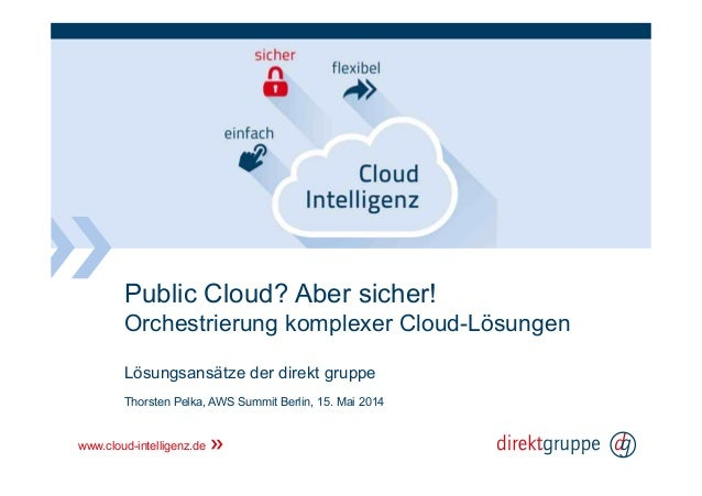 Public Cloud? Aber sicher! Orchestrierung komplexer Cloud-Lösungen Lösungsansätze der direkt gruppe Thorsten Pelka, AWS Su...
