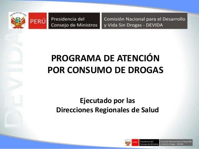 1 PROGRAMA DE ATENCIÓN POR CONSUMO DE DROGAS Ejecutado por las Direcciones Regionales de Salud