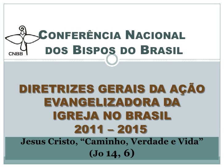 Conferência Nacional dos Bispos do BrasilDIRETRIZES GERAIS DA AÇÃO EVANGELIZADORA DA IGREJA NO BRASIL2011 – 2015Jesus C...