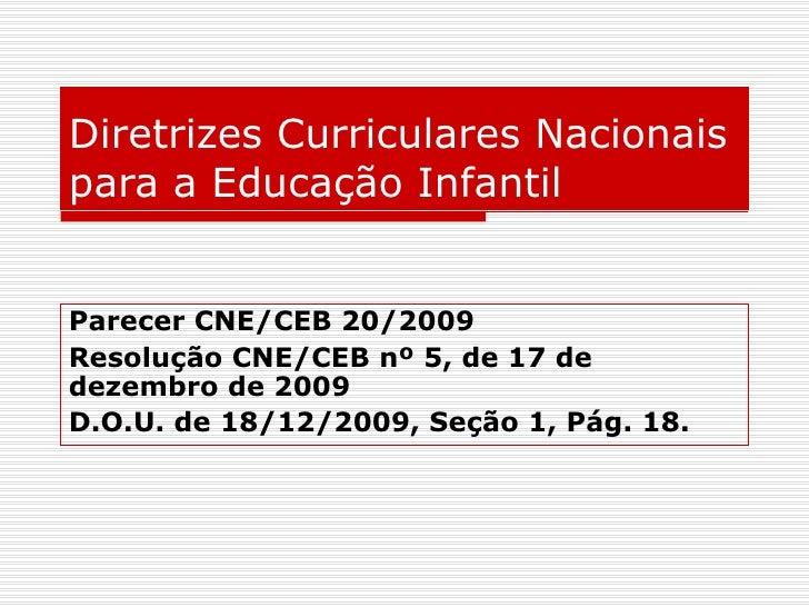Diretrizes Curriculares Nacionais para a Educação Infantil Parecer CNE/CEB 20/2009 Resolução CNE/CEB nº 5, de 17 de dezemb...