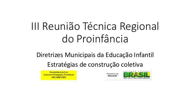 III Reunião Técnica Regional do Proinfância Diretrizes Municipais da Educação Infantil Estratégias de construção coletiva