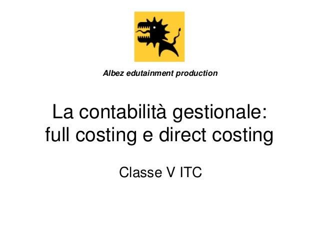 Albez edutainment production  La contabilità gestionale: full costing e direct costing Classe V ITC