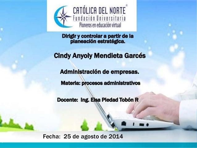 Dirigir y controlar a partir de la  planeación estratégica.  Cindy Anyoly Mendieta Garcés  Administración de empresas.  Ma...
