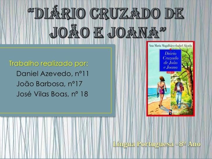 """""""Diário Cruzado de <br /> João e Joana""""<br />Trabalho realizado por:<br />Daniel Azevedo, nº11<br />João Barbosa, nº17<br ..."""