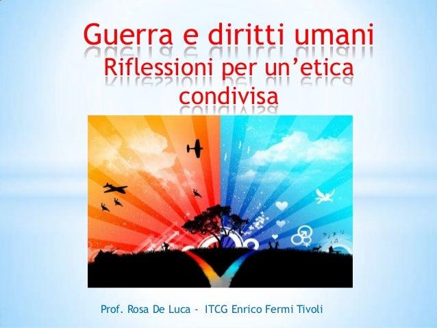 Guerra e diritti umani Riflessioni per un'etica condivisa  Prof. Rosa De Luca - ITCG Enrico Fermi Tivoli