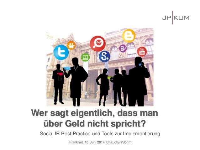 Social IR Best Practice und Tools zur Implementierung Frankfurt, 16. Juni 2014, Chaudhuri/Böhm Wer sagt eigentlich, dass m...