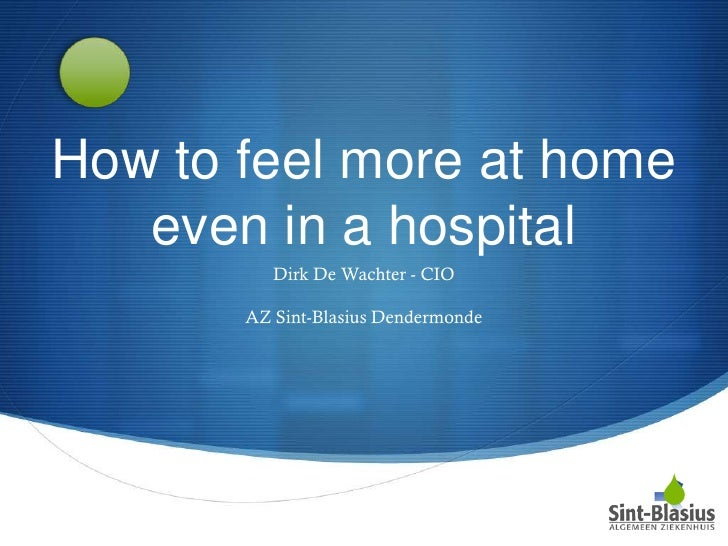 How to feel more at home   even in a hospital          Dirk De Wachter - CIO       AZ Sint-Blasius Dendermonde            ...