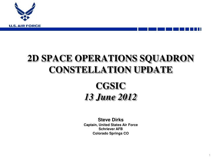 2D SPACE OPERATIONS SQUADRON    CONSTELLATION UPDATE            CGSIC         13 June 2012                 Steve Dirks    ...