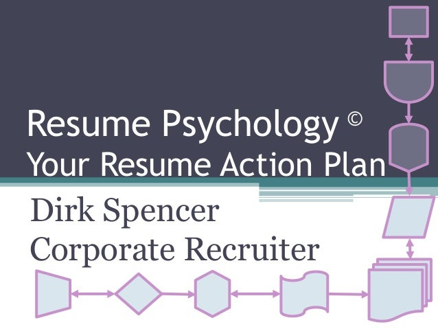 Resume Psychology © Your Resume Action Plan Dirk Spencer Corporate Recruiter