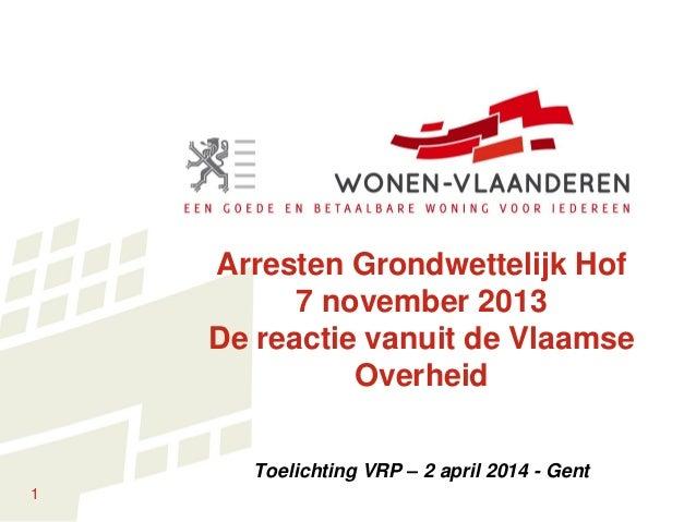 1 Arresten Grondwettelijk Hof 7 november 2013 De reactie vanuit de Vlaamse Overheid Toelichting VRP – 2 april 2014 - Gent