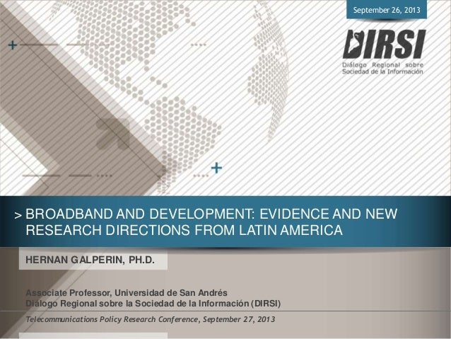 > BROADBAND AND DEVELOPMENT: EVIDENCE AND NEW RESEARCH DIRECTIONS FROM LATIN AMERICA HERNAN GALPERIN, PH.D. Associate Prof...