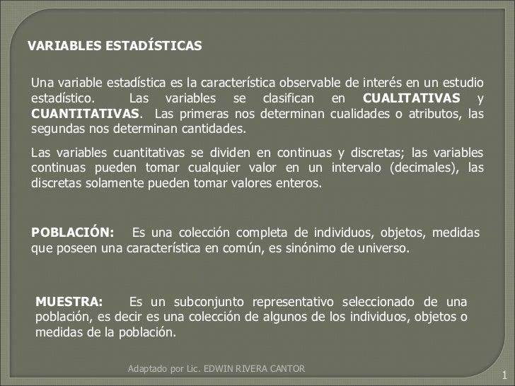 VARIABLES ESTADÍSTICAS Una variable estadística es la característica observable de interés en un estudio estadístico.  Las...
