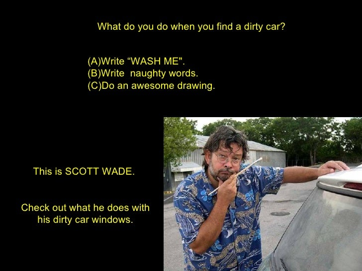 "What do you do when you find a dirty car? <ul><li>Write ""WASH ME"".  </li></ul><ul><li>Write  naughty words.  </li></u..."