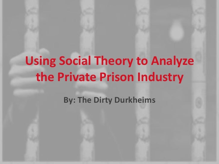 Using Social Theory to Analyze the Private Prison Industry