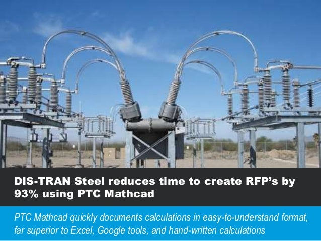 DIS-TRAN Steel reduces time to create RFP's by 93% using PTC Mathcad PTC Mathcad quickly documents calculations in easy-to...