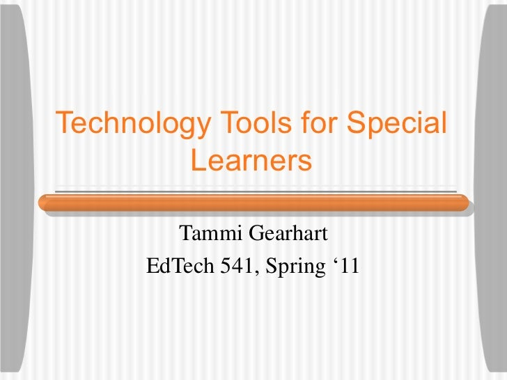 Technology Tools for Special Learners Tammi Gearhart EdTech 541, Spring '11