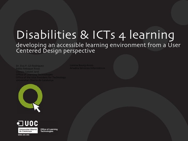 Disabilities & ICTs 4 learning developing an accessible learning environment from a User Centered Design perspective Dr. E...