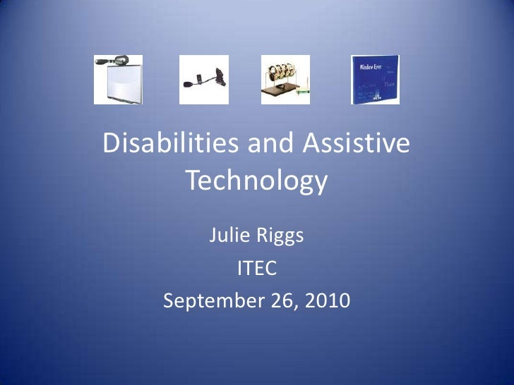 Disabilities and Assistive Technology<br />Julie Riggs<br />ITEC<br />September 26, 2010<br />