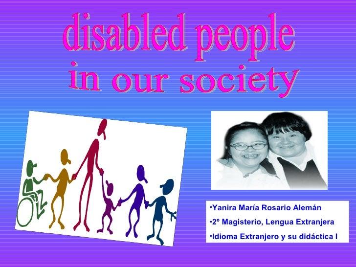 disabled people in our society <ul><li>Yanira María Rosario Alemán </li></ul><ul><li>2º Magisterio, Lengua Extranjera </li...