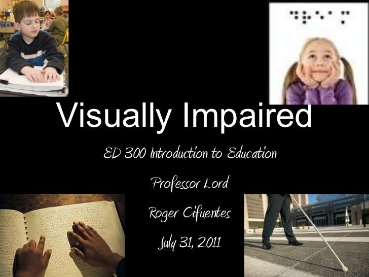 Visually Impaired  ED 300 Introduction to Education Professor Lord Roger Cifuentes July 31, 2011