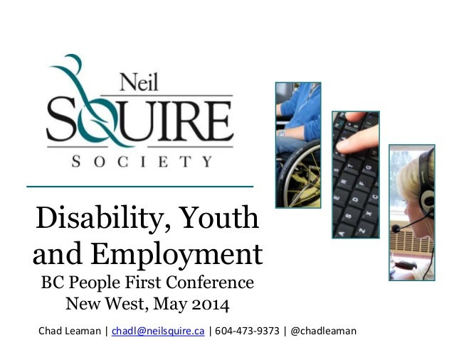 Disability, Youth and Employment BC People First Conference New West, May 2014 Chad Leaman | chadl@neilsquire.ca | 604-473...