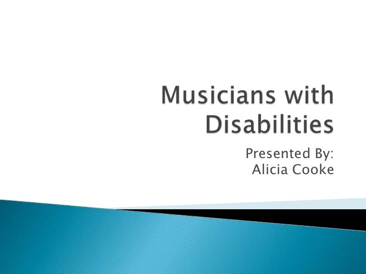 Musicians with Disabilities<br />Presented By: Alicia Cooke<br />