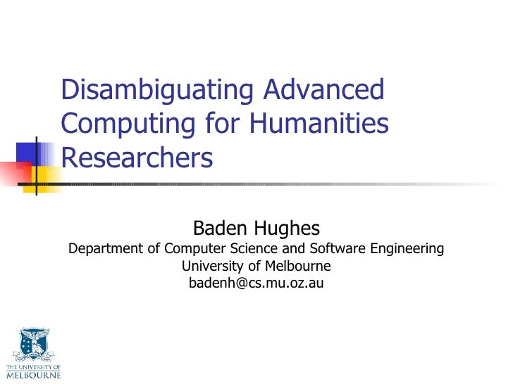 Disambiguating Advanced Computing for Humanities Researchers Baden Hughes Department of Computer Science and Software Engi...