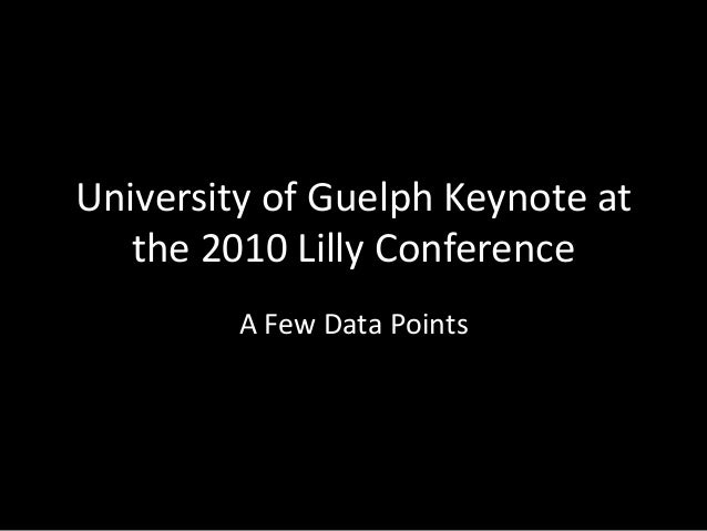University of Guelph Keynote at the 2010 Lilly Conference A Few Data Points