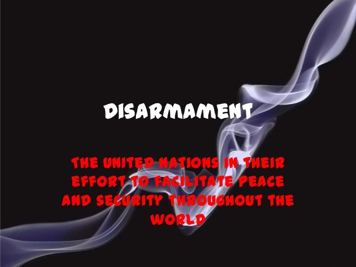 Disarmament<br />The United Nations in their effort to facilitate peace and security throughout the world<br />