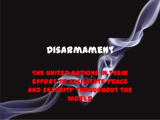 DisarmamentThe United Nations in theireffort to facilitate peaceand security throughout theworld