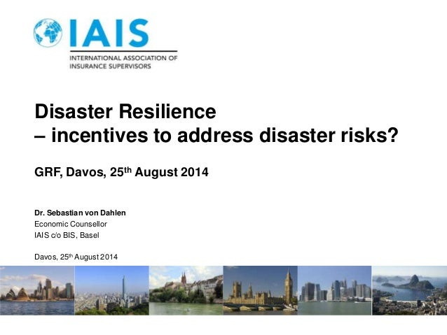 Disaster Resilience  – incentives to address disaster risks?  GRF, Davos, 25th August 2014  Dr. Sebastian von Dahlen  Econ...