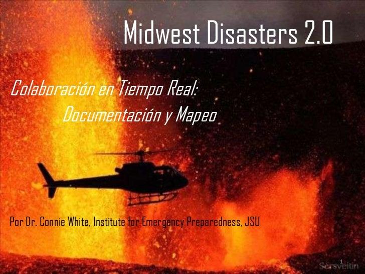 Midwest Disasters 2.0Colaboración en Tiempo Real:       Documentación y MapeoPor Dr. Connie White, Institute for Emergency...