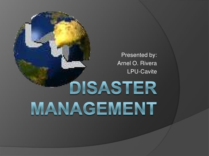 Disaster Management<br />Presented by:<br />Arnel O. Rivera<br />LPU-Cavite<br />