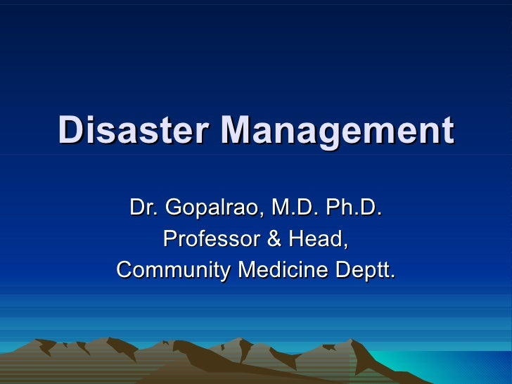 Disaster Management Dr. Gopalrao, M.D. Ph.D. Professor & Head, Community Medicine Deptt.