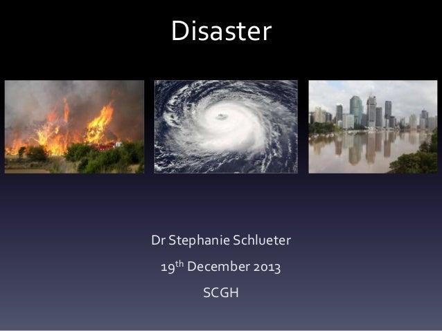 Disaster  Dr Stephanie Schlueter 19th December 2013 SCGH
