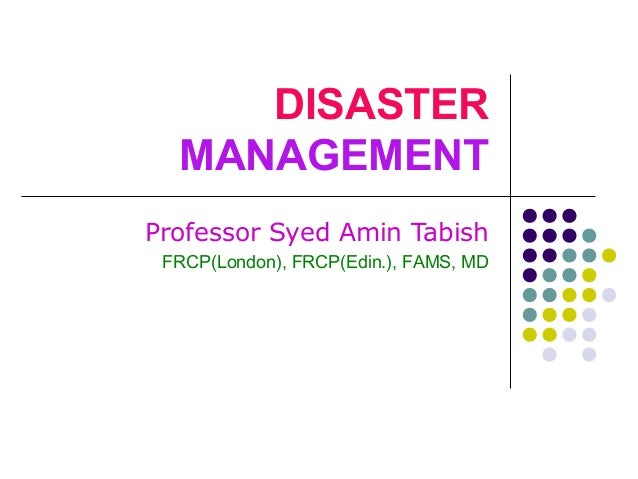 DISASTER MANAGEMENT Professor Syed Amin Tabish FRCP(London), FRCP(Edin.), FAMS, MD