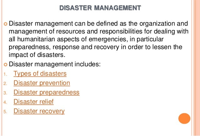 DISASTER MANAGEMENT  Disaster  management can be defined as the organization and management of resources and responsibili...