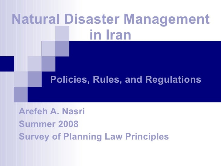 Natural Disaster Management in Iran Arefeh A. Nasri Summer 2008 Survey of Planning Law Principles Policies, Rules, and Reg...