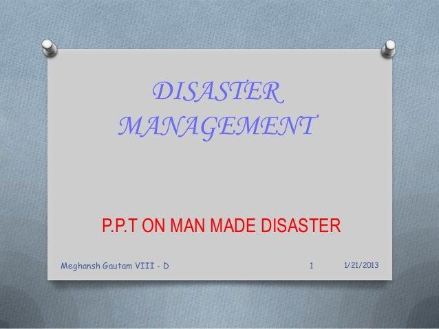 DISASTER MANAGEMENT P.P.T ON MAN MADE DISASTER 1/21/2013Meghansh Gautam VIII - D 1