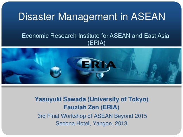 Disaster Management in ASEAN Economic Research Institute for ASEAN and East Asia (ERIA)  Yasuyuki Sawada (University of To...
