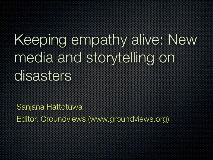 Keeping empathy alive: New media and storytelling on disasters Sanjana Hattotuwa Editor, Groundviews (www.groundviews.org)