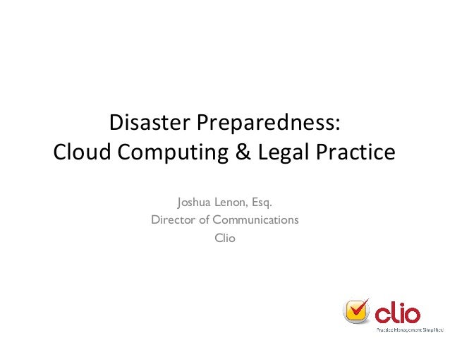 Disaster Preparedness: Cloud Computing & Legal Practice Joshua Lenon, Esq. Director of Communications Clio